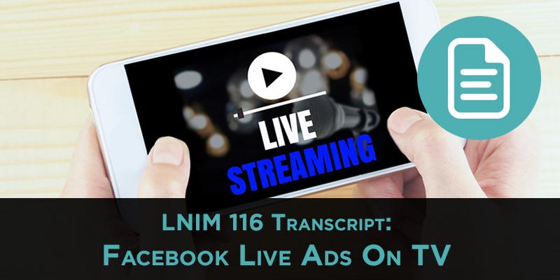 LNIM116 Transcript: Facebook Live TV Commercials
