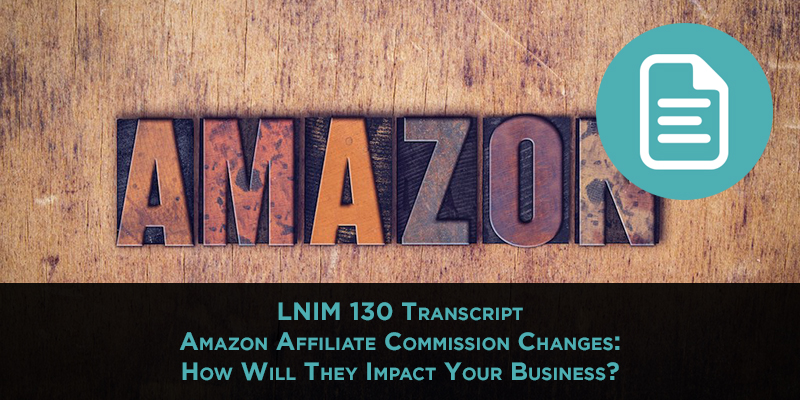 LNIM 130 Transcript: Amazon Affiliate Commission Changes