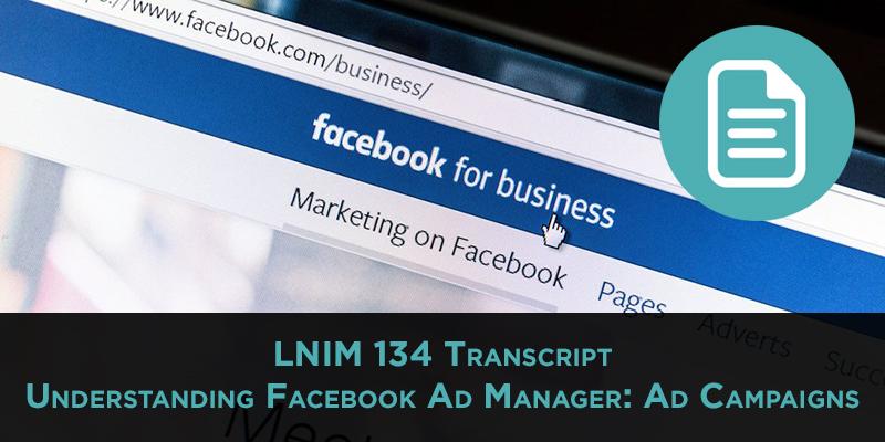 LNIM 134 Transcript: Understanding Facebook Ad Manager