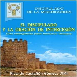 El Discipulado y la Oración de intercesión  Dr. Ricardo Castañón Gómez