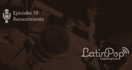 LatinPopCast 10: Renascimento da música latina no Brasil