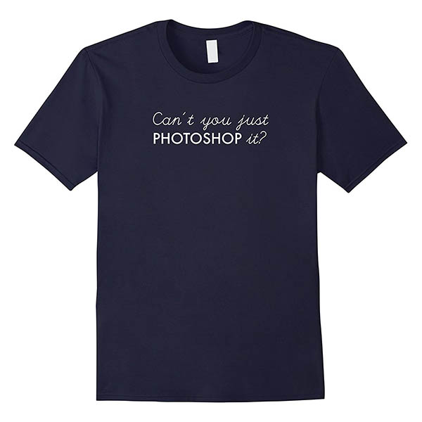 Can't You Just Photoshop It? T-Shirt
