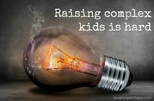 Raising complex kids is hard
