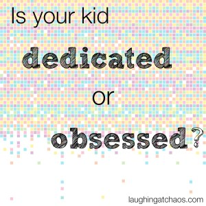 Is your kid dedicated or obsessed