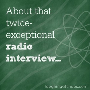 about that twice-exceptional radio interview