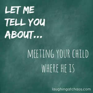 Let me tell you about...meeting your child where he is
