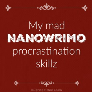 My mad NaNoWriMo procrastination skillz