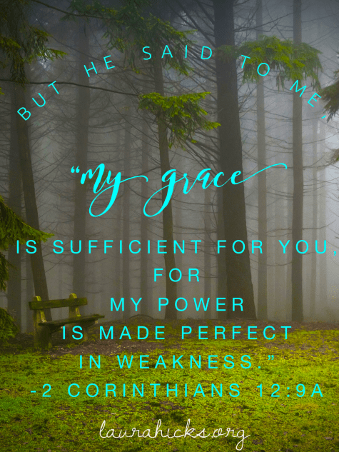 "But He said to me, ""My grace is sufficient for you, for my power is made perfect in my weakness."" 2 Corinthians 12:9a"