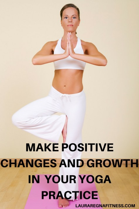 MAKE POSITIVE CHANGES AND GROWTH IN YOUR YOGA PRACTICE-LAURA REGNA FITNESS