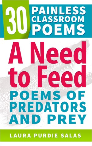 A Need to Feed: Poems of Predators and Prey, is part of my 30 Painless Classroom Poems series.