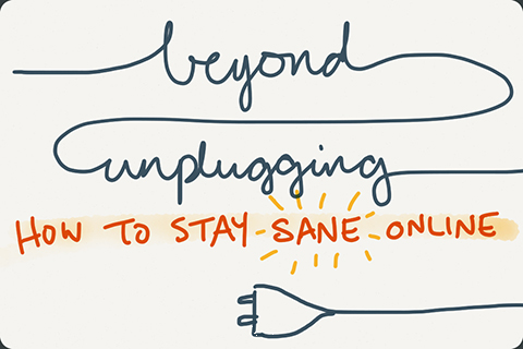 Beyond Unplugging: How to Stay Sane Online