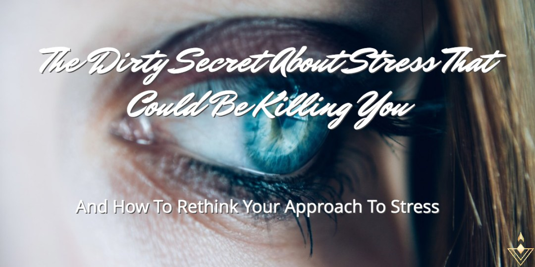 The Dirty Secret About Stress That Could Be Killing You And How To Rethink Your Approach To Stress