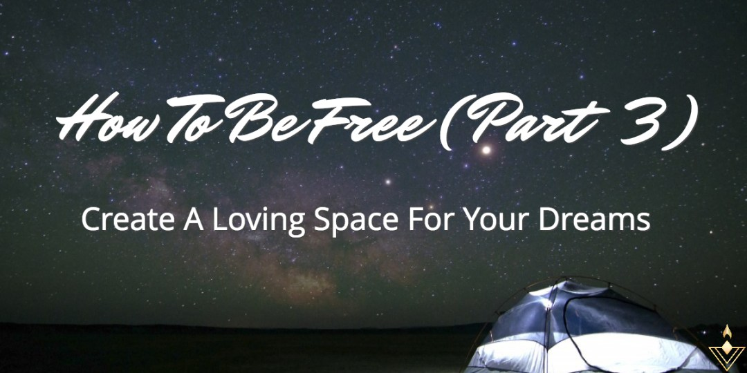 How To Be Free (Part 3) Create A Loving Space For Your Dreams