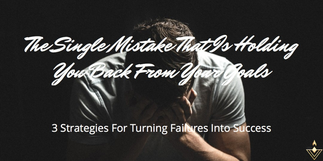 The Single Mistake That Is Holding You Back From Your Goals 3 Strategies For Turning Failures Into Success