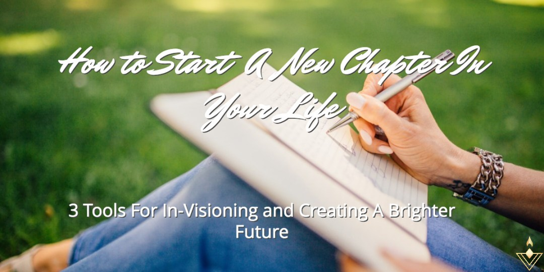 How To Start A New Chapter In Your Life 3 Tools For In-Visioning And Creating A Brighter Future