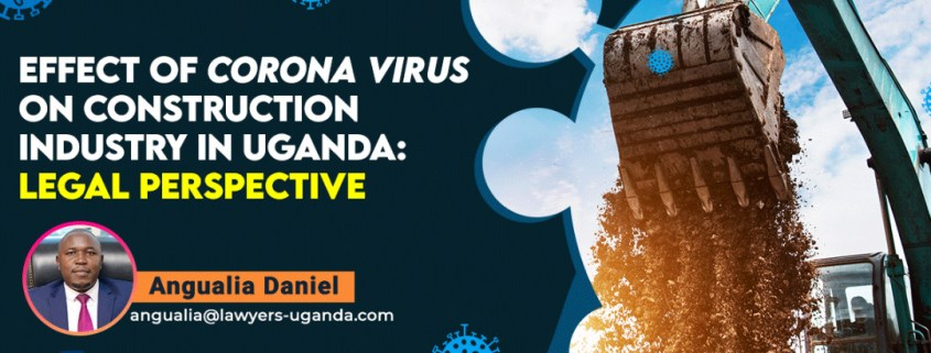 EFFECT OF CORONA VIRUS ON CONSTRUCTION INDUSTRY IN UGANDA: LEGAL PERSPECTIVE