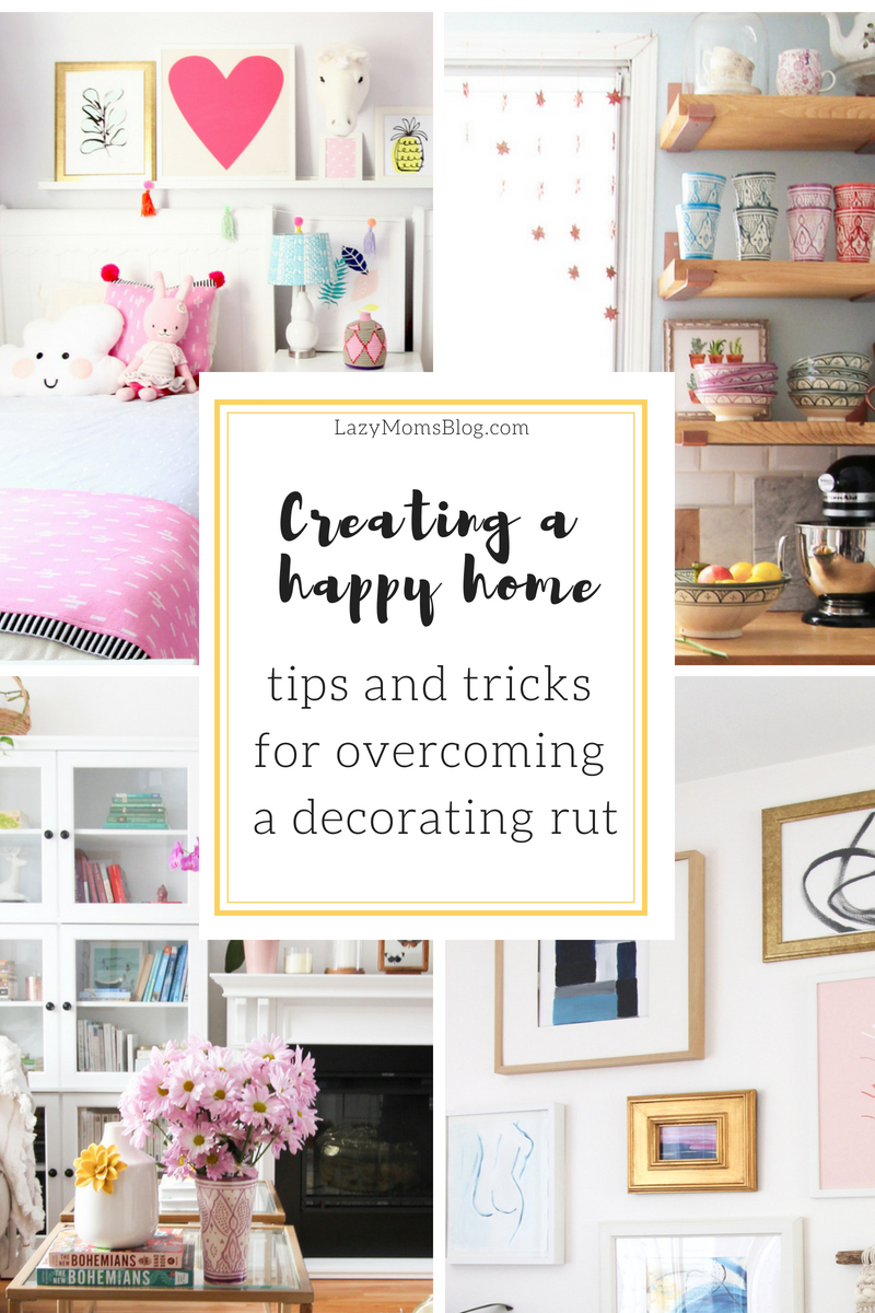 tips and tricks for overcoming a decorating rut and making your house a home that you feel good in