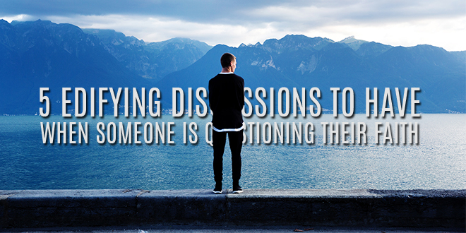 5 Edifying Discussions to Have When Someone Is Questioning Their Faith
