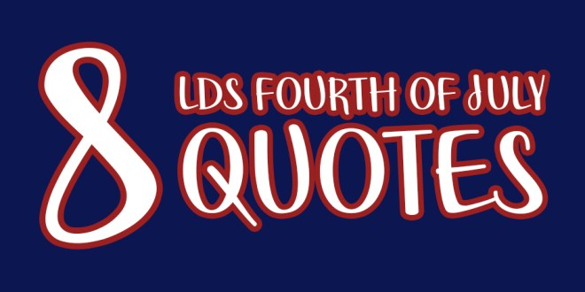 8 LDS Fourth of July Quotes