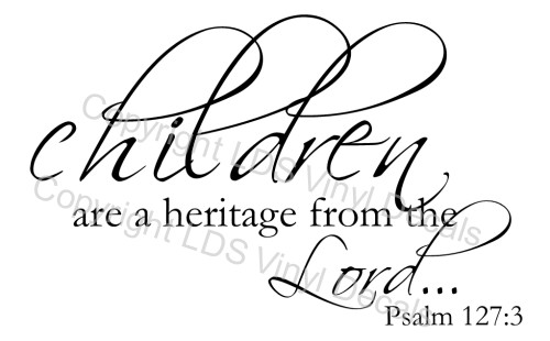 children are a heritage from the Lord... Psalm 127:3