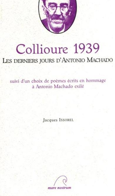 Collioure 1939: les derniers jours d'Antonio Machado ; suivi d'un choix de poèmes écrits en hommage à Antonio Machado exilé