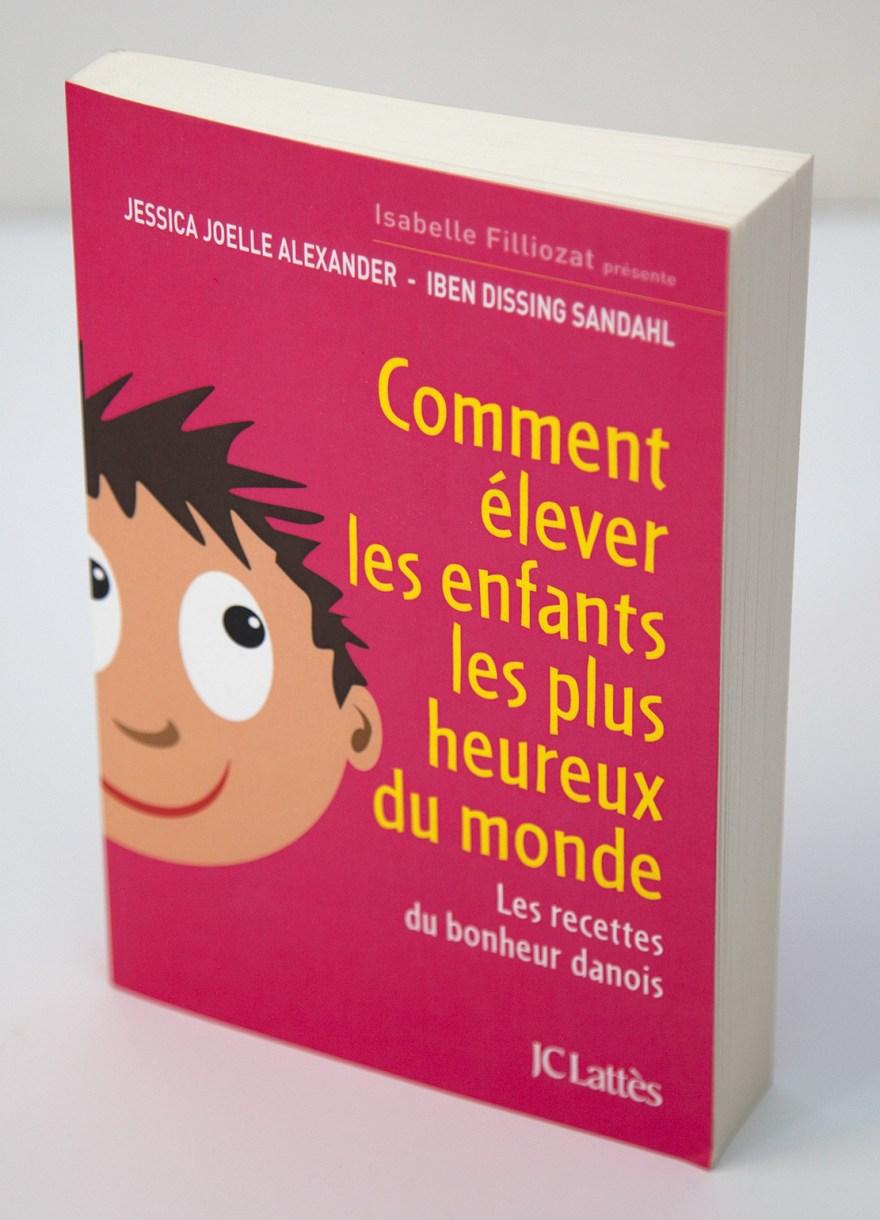 Jessica Joelle Alexander et Iben Dissing Sandhal - Comment élever les enfants les plus heureux du monde - JC Lattès