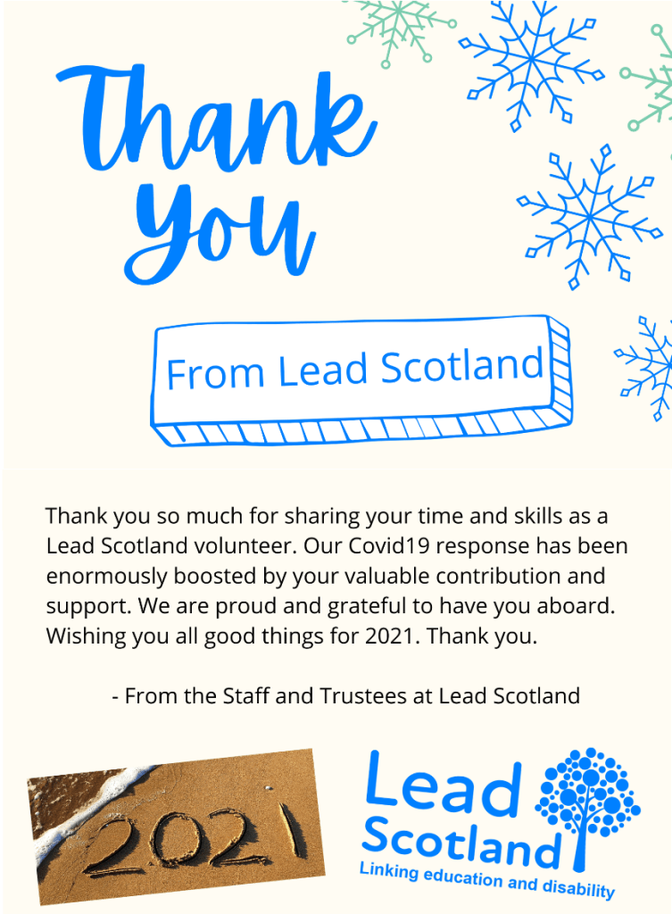 One side of card says 'Thank you From Lead Scotland' with pictures of snowflakes. Other side of card says 'Thank you so much for sharing your time and skills as a Lead Scotland volunteer. Our Covid19 response has been enormously boosted by your valuable contribution and support. We are proud and grateful to have you aboard. Wishing you all good things for 2021. Thank you. - From the Staff and Trustees at Lead Scotland'. with a photo of a beach with '2021' written in the sand and the Lead Scotland logo.