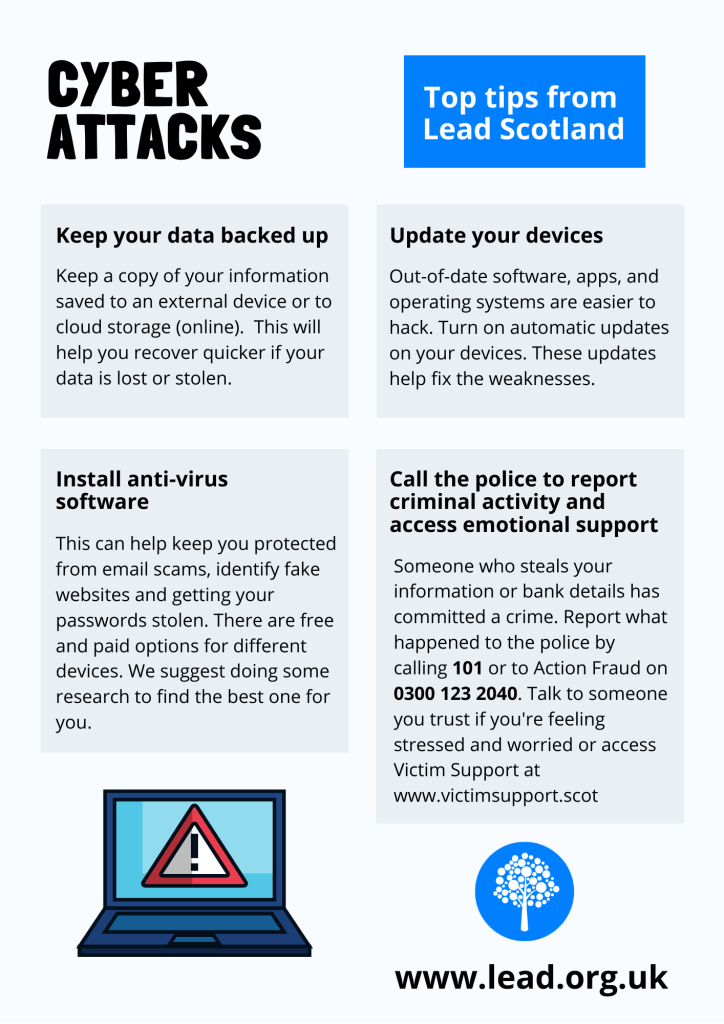 Cyber Attacks. Top tips from Lead Scotland. Keep your data backed up Keep a copy of your information saved to an external device or to cloud storage (online). This will help you recover quicker if your data is lost or stolen. Install anti-virus software This can help keep you protected from email scams and getting your passwords stolen and give warnings about fake websites. There are free and paid options for different devices. We suggest doing some research to find the best one for you.  Update your devices Out-of-date software, apps, and operating systems are easier to hack. Turn on automatic updates on your devices. These updates help fix the weaknesses. Call the police to report criminal activity and access emotional support Someone who steals your information or bank details has committed a crime. Report what happened to the police by calling 101 or to Action Fraud on 0300 123 2040. Talk to someone you trust if you're feeling stressed and worried or access Victim Support at www.victimsupport.scot