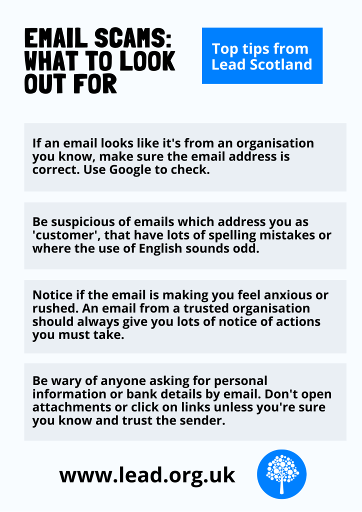 Email scams: what to look out for. Top tips from Lead Scotland. If an email looks like it's from an organisation you know, make sure the email address is correct. Use Google to check. Be suspicious of emails which address you as 'customer', that have lots of spelling mistakes or where the use of English sounds odd. Notice if the email is making you feel anxious or rushed. An email from a trusted organisation should always give you lots of notice of actions you must take. Be wary of anyone asking for personal information or bank details by email. Don't open attachments or click on links unless you're sure you know and trust the sender. www.lead.org.uk