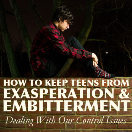 How To Keep Teens From Exasperation and Embitterment