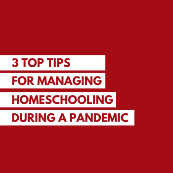 3 Top Tips for Managing Home Schooling During the Pandemic