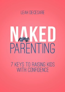 Naked Parenting 7 Keys to Raising Kids With Confidence | leahdecesare.com
