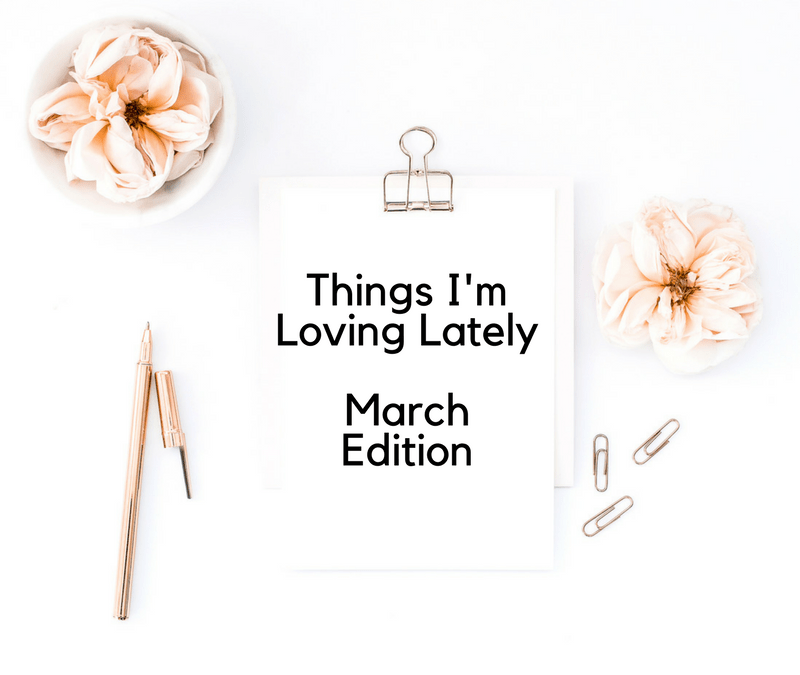 Things I'm Loving Lately – March Edition!