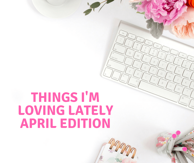 Things I'm Loving Lately – April Edition