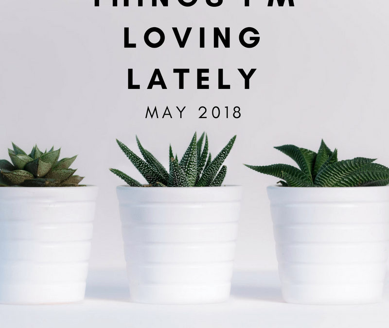 Things I'm Loving Lately – May Edition