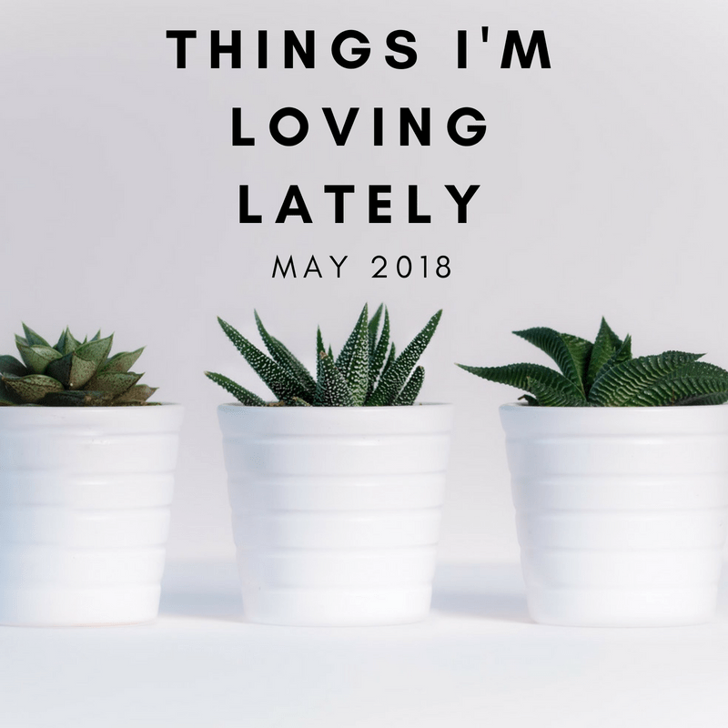 Loving Latley May - Things I'm Loving Lately - May Edition