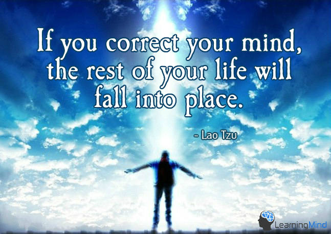 If you correct your mind, the rest of your life will fall into place. Lao Tzu