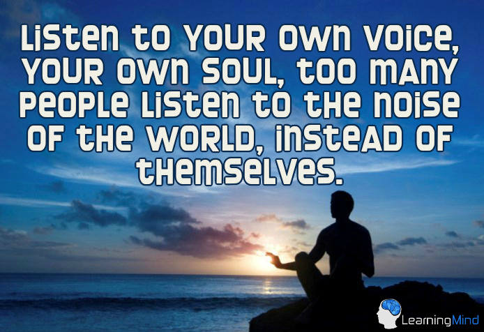 Listen to your own voice, your own soul. Too many people listen to the noise of the world, instead of themselves.