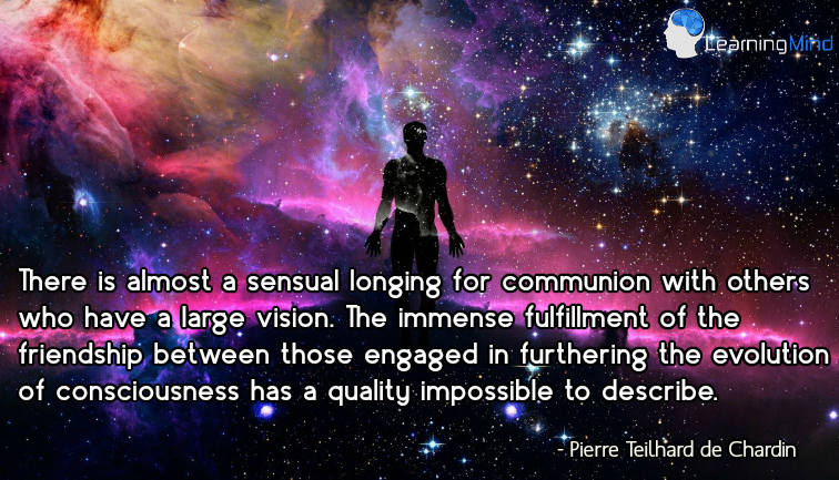 There is almost a sensual longing for communion with others who have a large vision. The immense fulfillment of the friendship between those engaged in furthering the evolution of consciousness has a quality impossible to describe.