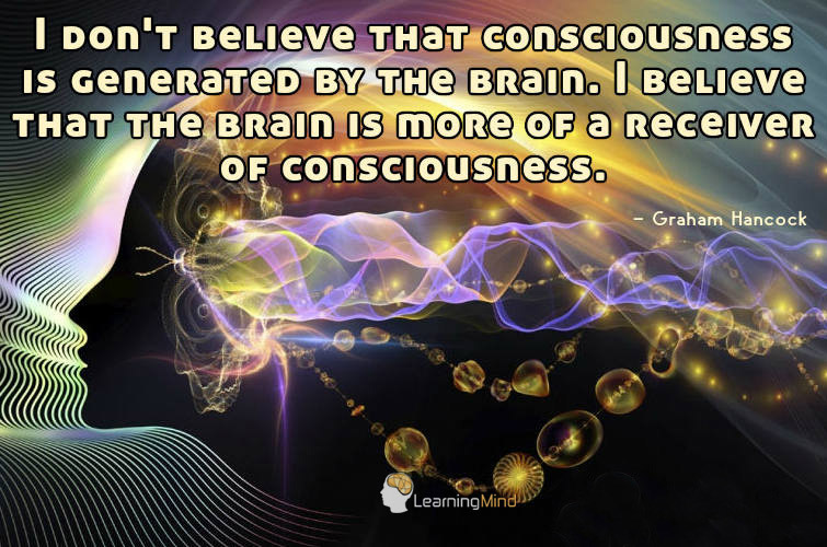 I don't believe that consciousness is generated by the brain. I believe that the brain is more of a receiver of consciousness.