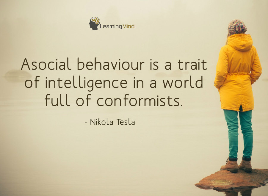 Asocial behaviour is a trait of intelligence in a world full of conformists.