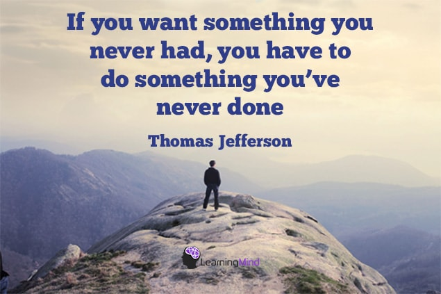If you want something you never had, you have to do something you've never done