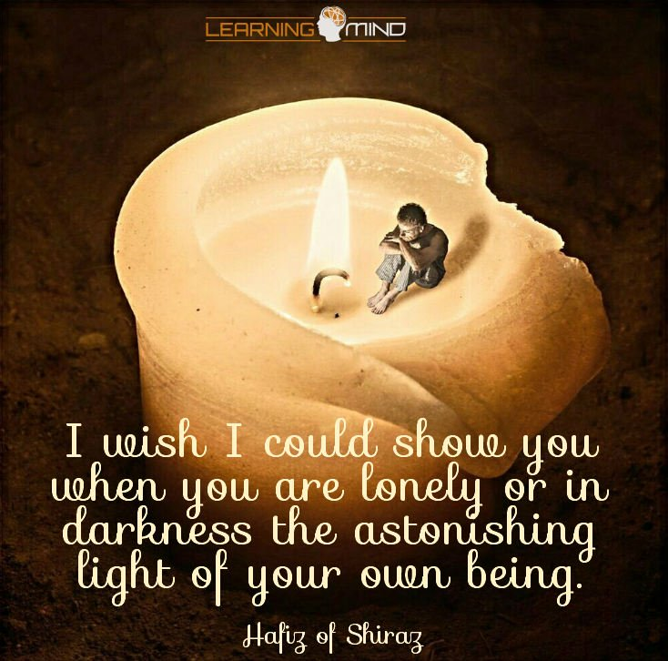 I wish I could show you, when you are lonely or in darkness, the astonishing light of your own being.