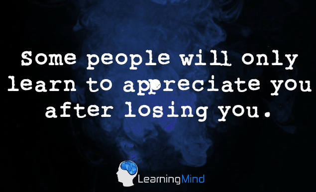 Some people will only learn how to appreciate you by losing you.