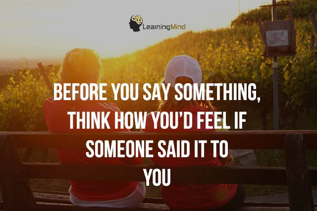 Before you say something, think how you'd feel if someone said it to you