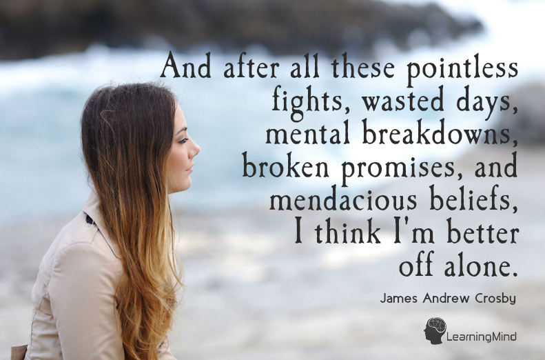 And after all these pointless fights, wasted days, mental breakdowns, broken promises, and mendacious beliefs, I think I'm better off alone