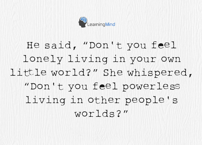 """He said, """"Don't you feel lonely living in your own little world?"""" She whispered, """"Don't you feel powerless living in other people's worlds?"""""""