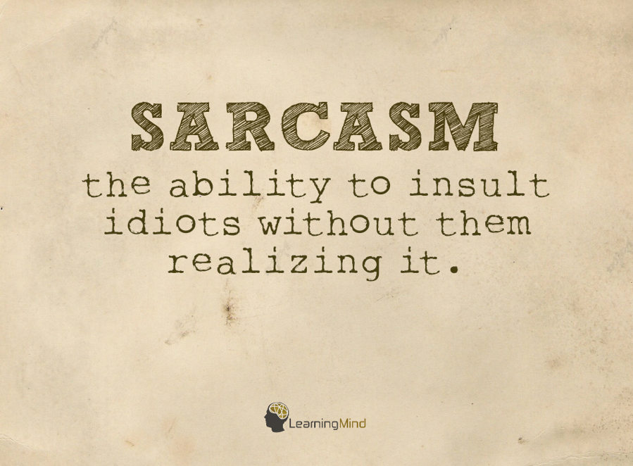 Sarcasm (n.)- the ability to insult idiots without them realizing it.