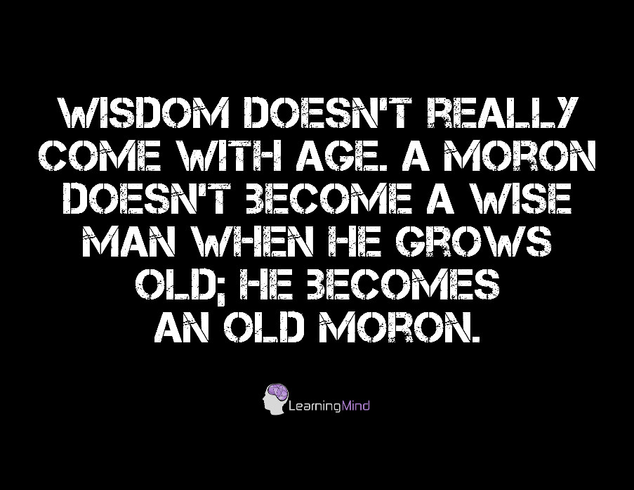 Wisdom doesn't really come with age