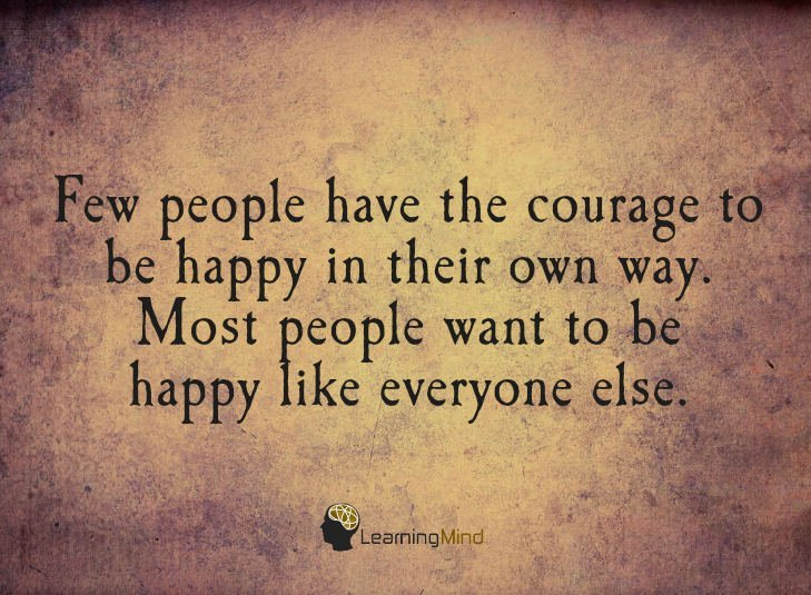 Few people have the courage to be happy in their own way. Most people want to be happy like everyone else.